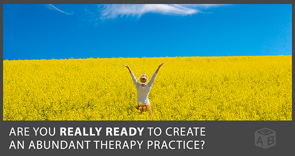 Are You Really Ready to Create an Abundant Psychotherapy Practice?